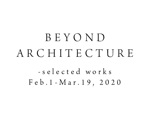 BEYOND ARCHITECTURE -selected works 2020.2/1-3/19